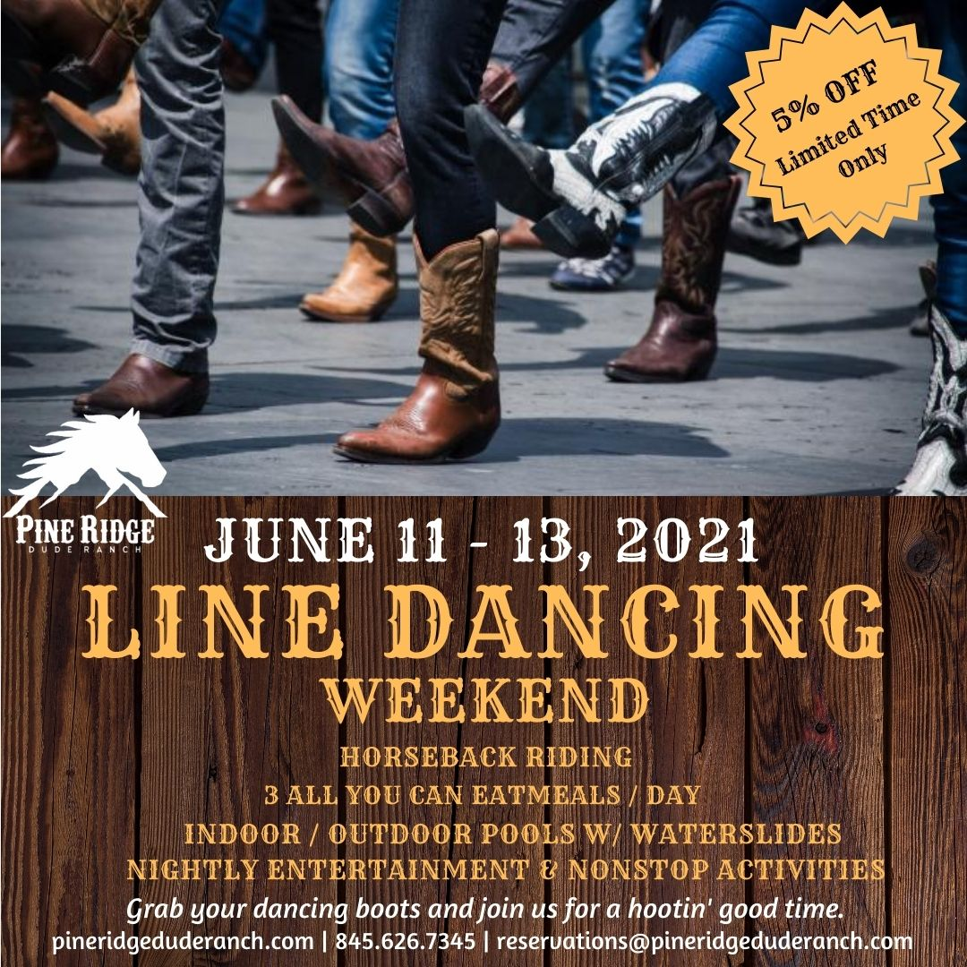 Multiple cowboy boots dancing on pavement, 5% off limited time only, June 11-13,2021, Line Dancing Weekend, Horseback Riding, 3 all you can eat meals per day, indoor outdoor pools with waterslides, nightly entertainment and nonstop activities. grab your dancing boots and join us for a good time. visit pineridgeduderanch.com or call 845-626-7345